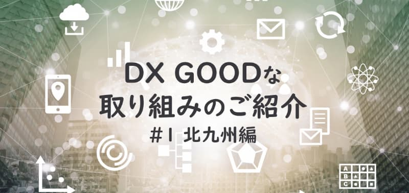 DXGOODな取り組みのご紹介#1北九州編