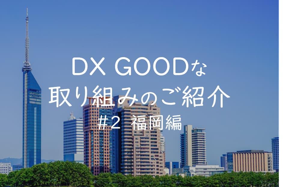 DXGOODな取り組みのご紹介#2福岡編
