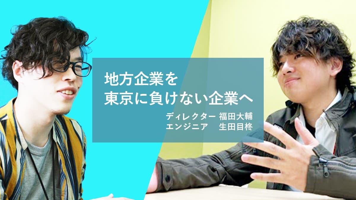 「地方企業を東京に負けない企業へ」<ディレクター福田さん、エンジニア生田目さん>に聞いてみた