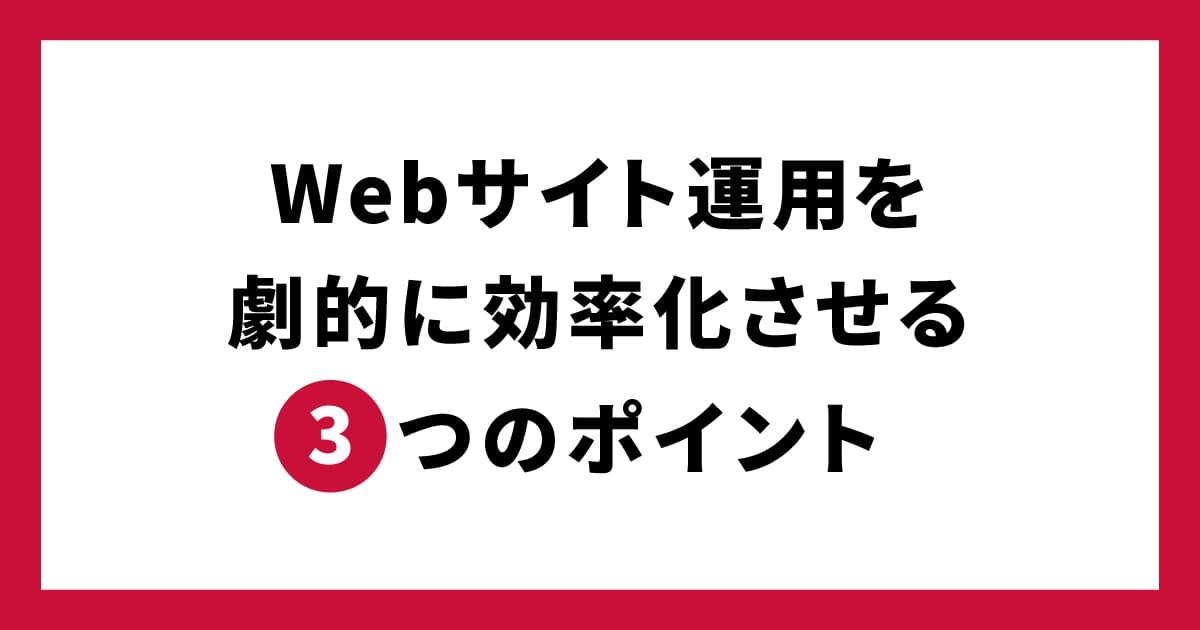 Webサイト運用を劇的に効率化させる3つのポイント